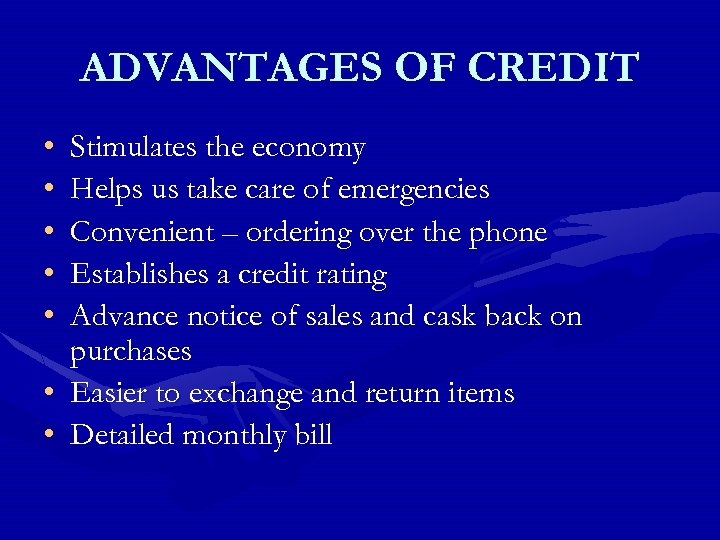 ADVANTAGES OF CREDIT • • • Stimulates the economy Helps us take care of