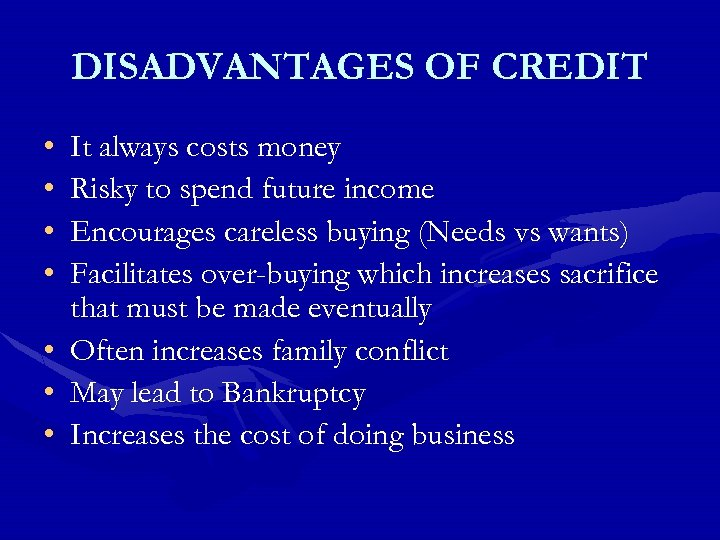 DISADVANTAGES OF CREDIT • • It always costs money Risky to spend future income