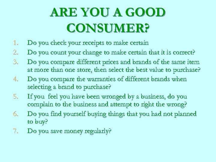 ARE YOU A GOOD CONSUMER? 1. 2. 3. 4. 5. 6. 7. Do you