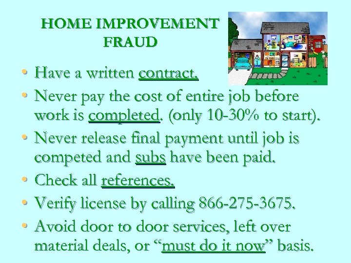 HOME IMPROVEMENT FRAUD • • • Have a written contract. Never pay the cost