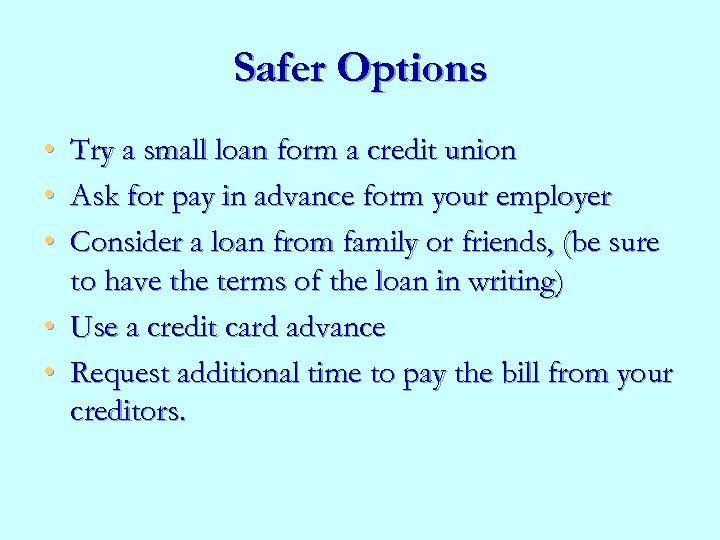 Safer Options • • • Try a small loan form a credit union Ask