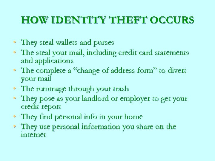 HOW IDENTITY THEFT OCCURS • They steal wallets and purses • The steal your