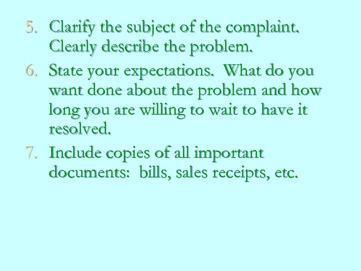 5. Clarify the subject of the complaint. Clearly describe the problem. 6. State your