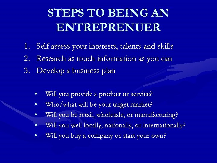 STEPS TO BEING AN ENTREPRENUER 1. Self assess your interests, talents and skills 2.
