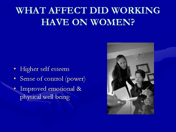 WHAT AFFECT DID WORKING HAVE ON WOMEN? • Higher self esteem • Sense of
