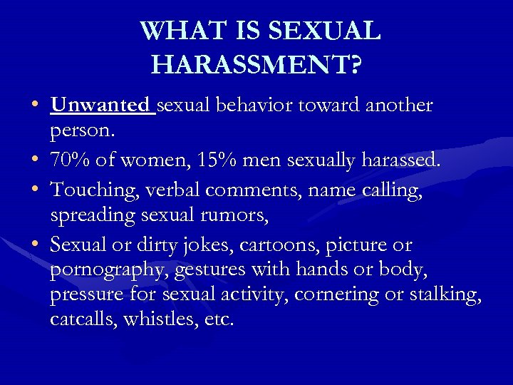 WHAT IS SEXUAL HARASSMENT? • Unwanted sexual behavior toward another person. • 70% of