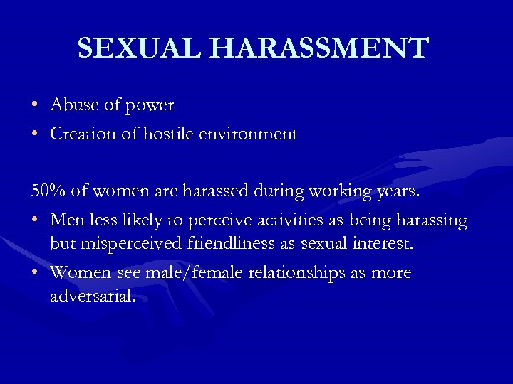 SEXUAL HARASSMENT • • Abuse of power Creation of hostile environment 50% of women