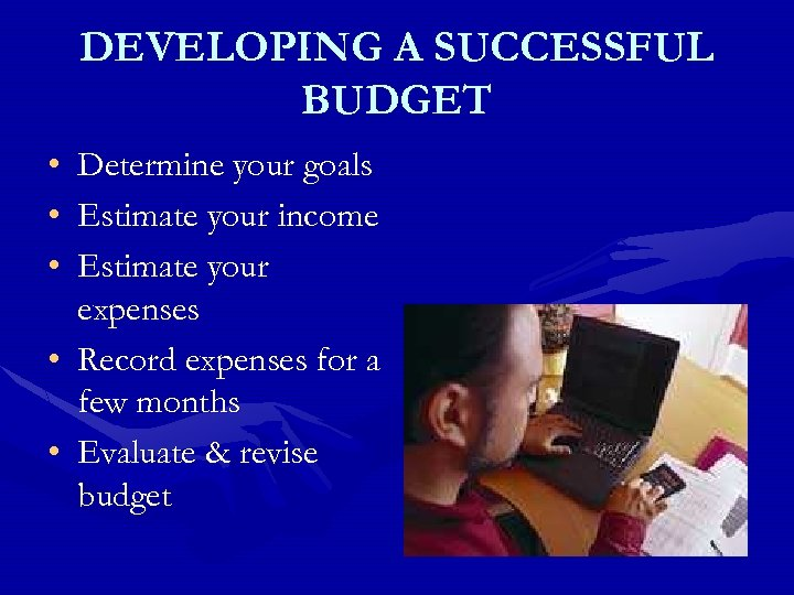 DEVELOPING A SUCCESSFUL BUDGET • • • Determine your goals Estimate your income Estimate