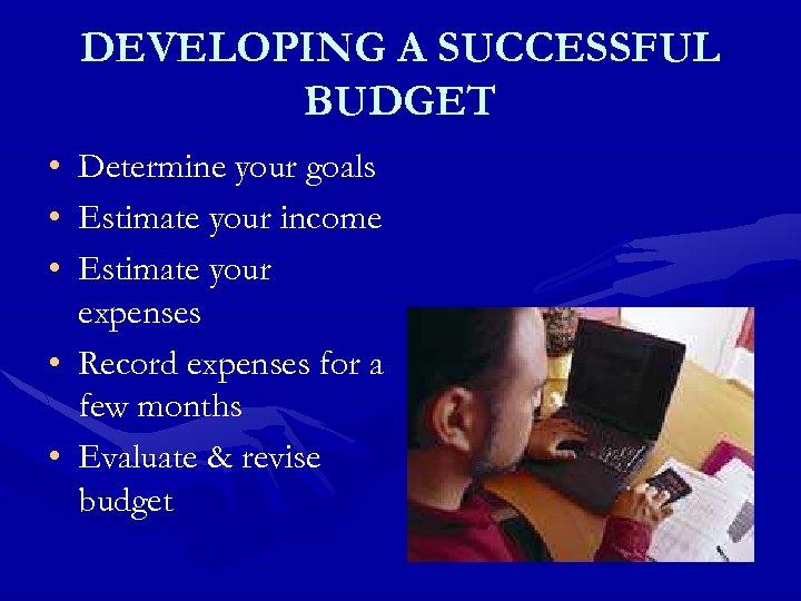 DEVELOPING A SUCCESSFUL BUDGET • • • Determine your goals Estimate your income Estimate