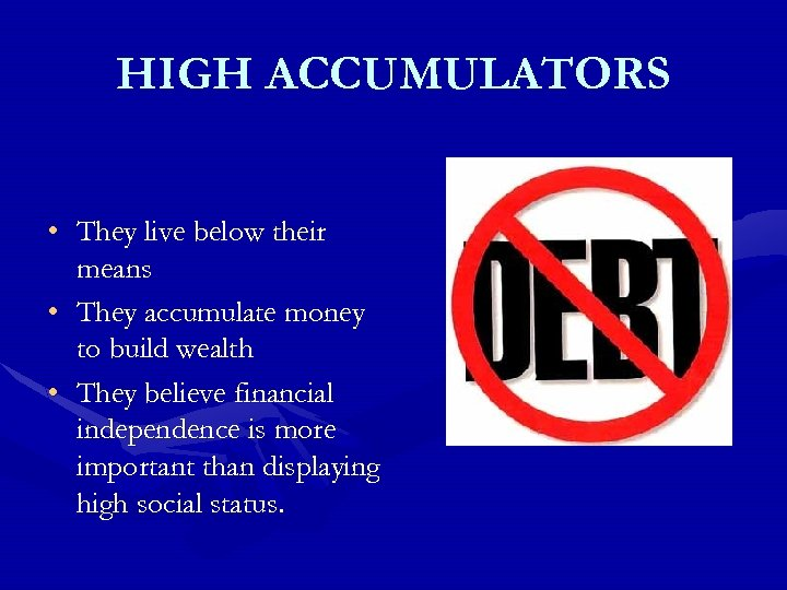 HIGH ACCUMULATORS • They live below their means • They accumulate money to build