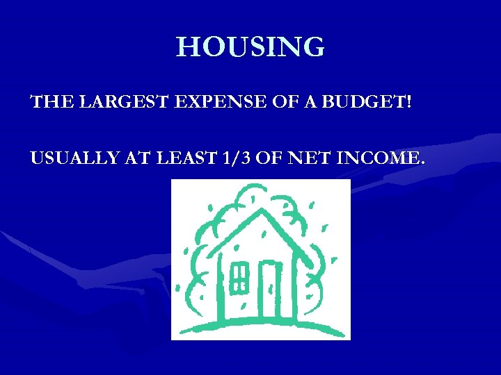 HOUSING THE LARGEST EXPENSE OF A BUDGET! USUALLY AT LEAST 1/3 OF NET INCOME.