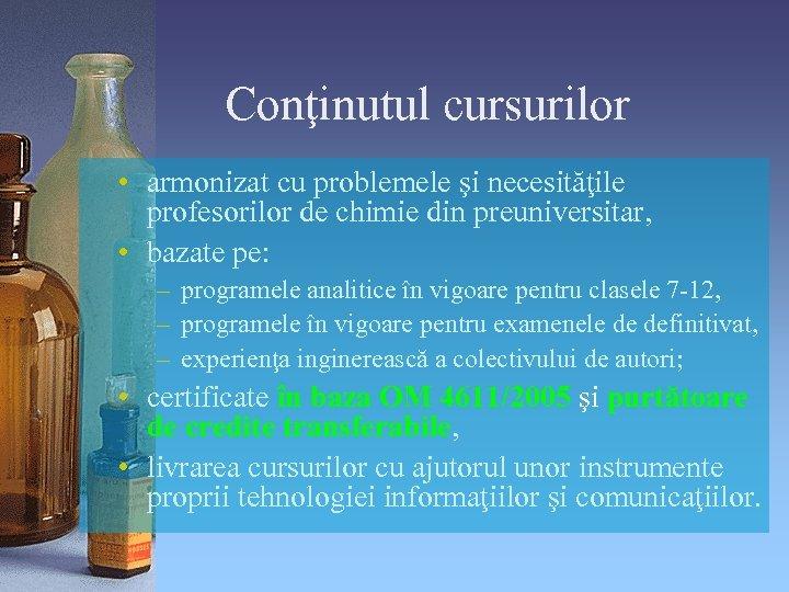 Conţinutul cursurilor • armonizat cu problemele şi necesităţile profesorilor de chimie din preuniversitar, •