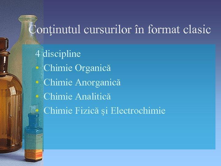 Conţinutul cursurilor în format clasic 4 discipline • Chimie Organică • Chimie Anorganică •
