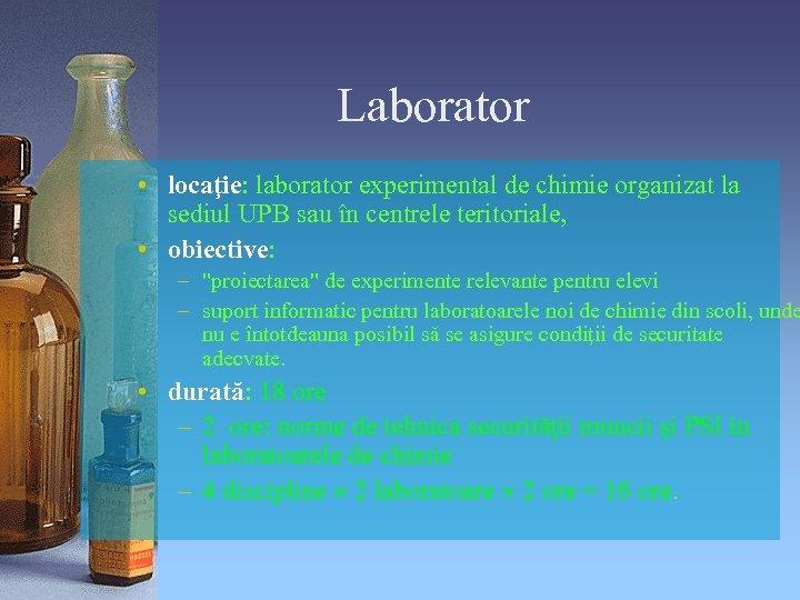 Laborator • locaţie: laborator experimental de chimie organizat la sediul UPB sau în centrele