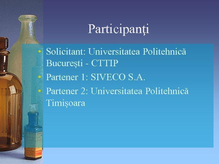 Participanţi • Solicitant: Universitatea Politehnică Bucureşti - CTTIP • Partener 1: SIVECO S. A.