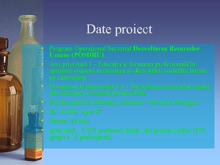 Date proiect • Program Operaţional Sectorial Dezvoltarea Resurselor Umane (POSDRU) • Axa prioritară 1