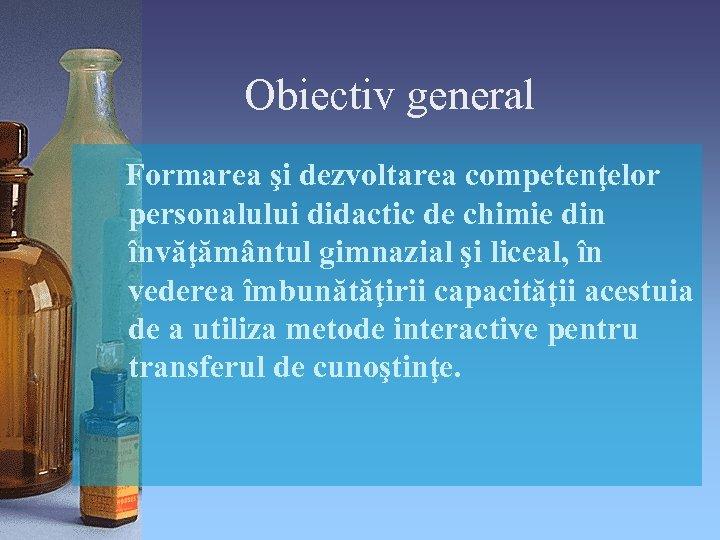 Obiectiv general Formarea şi dezvoltarea competenţelor personalului didactic de chimie din învăţământul gimnazial şi