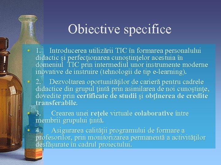 Obiective specifice • 1. Introducerea utilizării TIC în formarea personalului didactic şi perfecţionarea cunoştinţelor