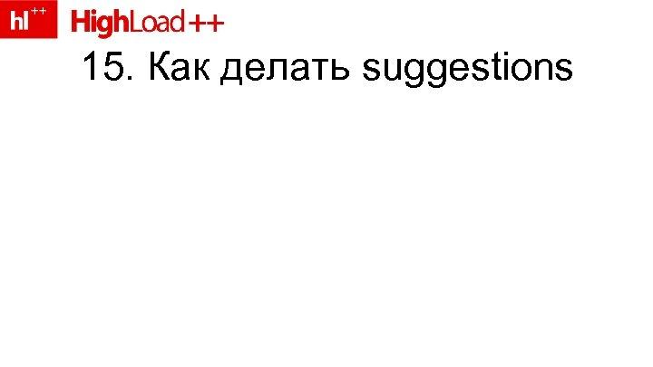 15. Как делать suggestions