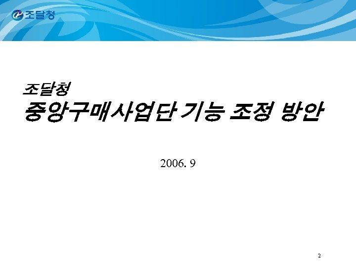 조달청 중앙구매사업단 기능 조정 방안 2006. 9 2