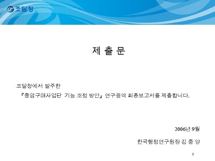 제 출 문 조달청에서 발주한 『중앙구매사업단 기능 조정 방안』연구용역 최종보고서를 제출합니다. 2006년 9월