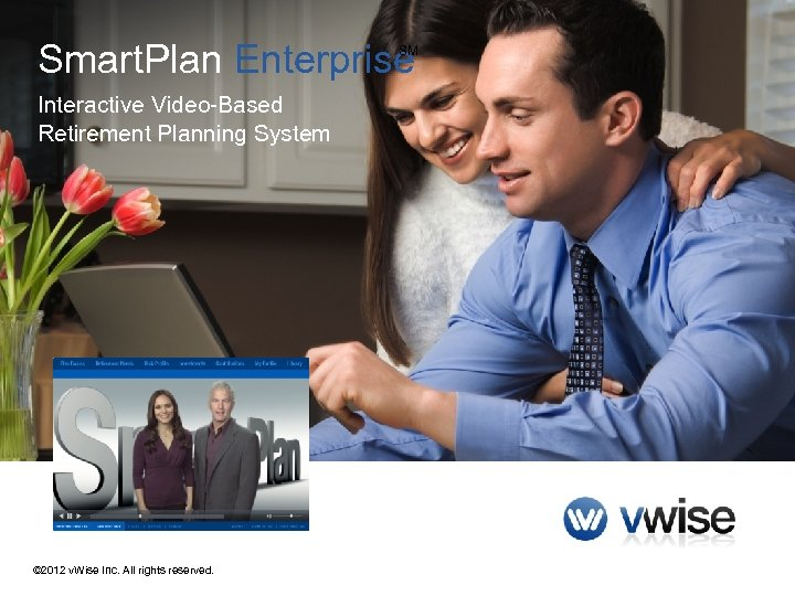 Smart. Plan Enterprise SM Interactive Video-Based Retirement Planning System © 2012 v. Wise Inc.