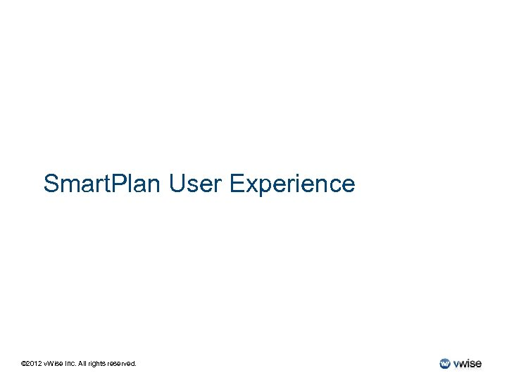 Smart. Plan User Experience © 2012 v. Wise Inc. All rights reserved.