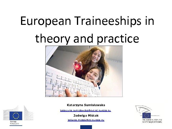European Traineeships in theory and practice Katarzyna Sumisławska katarzyna. sumislawska@ext. ec. europa. eu Jadwiga