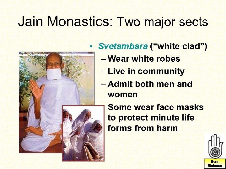 "Jain Monastics: Two major sects • Svetambara (""white clad"") – Wear white robes –"