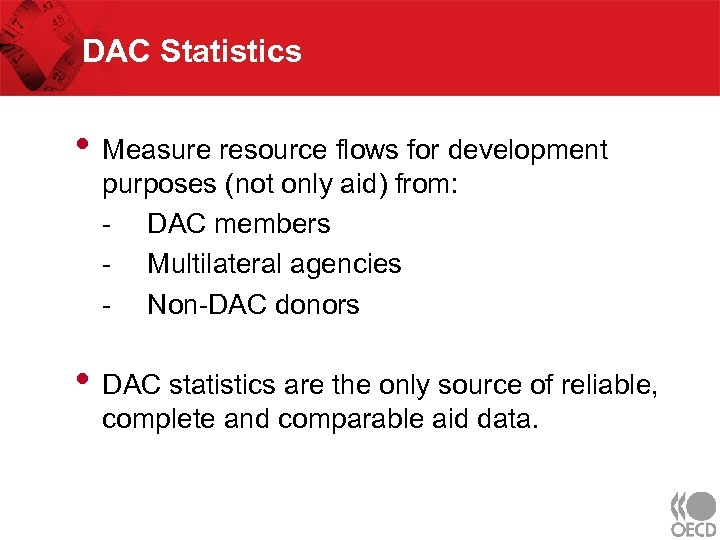 DAC Statistics • Measure resource flows for development purposes (not only aid) from: -