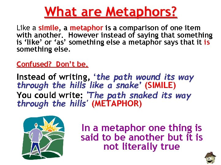 What are Metaphors? Like a simile, a metaphor is a comparison of one item