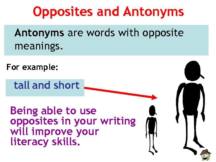 Opposites and Antonyms are words with opposite meanings. For example: tall and short Being