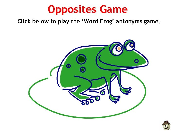 Opposites Game Click below to play the 'Word Frog' antonyms game.
