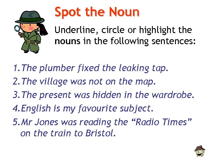 Spot the Noun Underline, circle or highlight the nouns in the following sentences: 1.