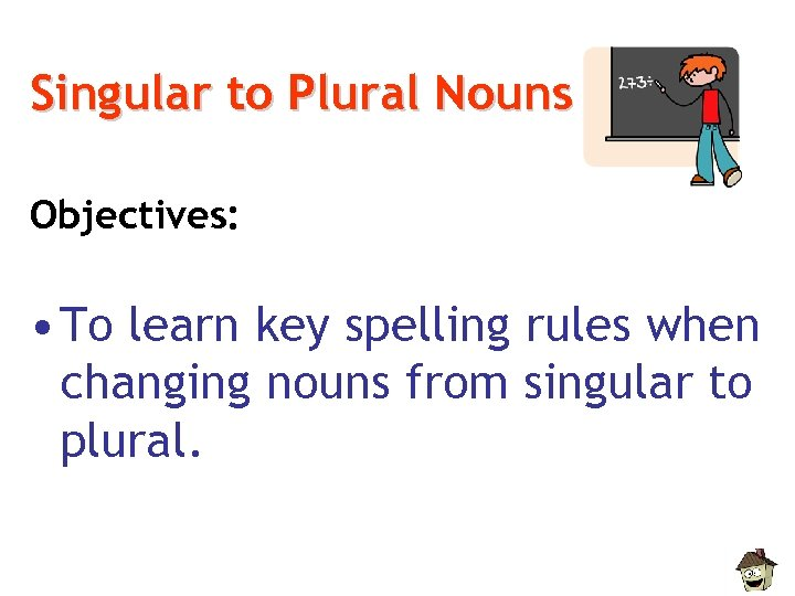 Singular to Plural Nouns Objectives: • To learn key spelling rules when changing nouns