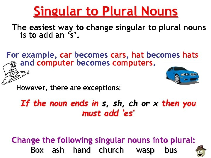 Singular to Plural Nouns The easiest way to change singular to plural nouns is