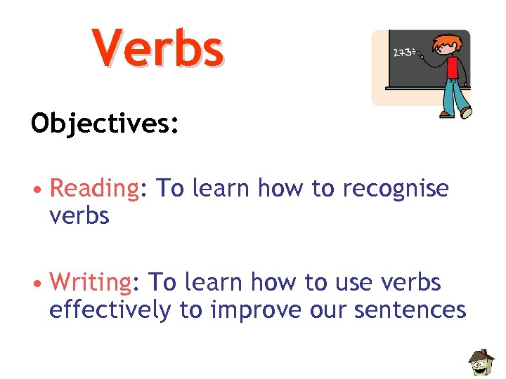 Verbs Objectives: • Reading: To learn how to recognise verbs • Writing: To learn