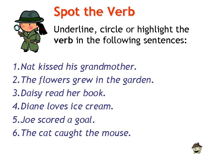 Spot the Verb Underline, circle or highlight the verb in the following sentences: 1.