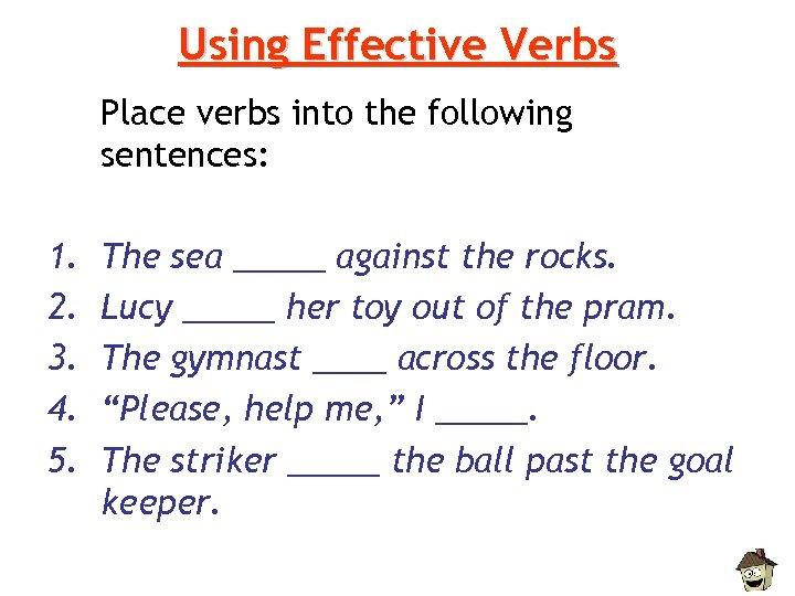 Using Effective Verbs Place verbs into the following sentences: 1. 2. 3. 4. 5.