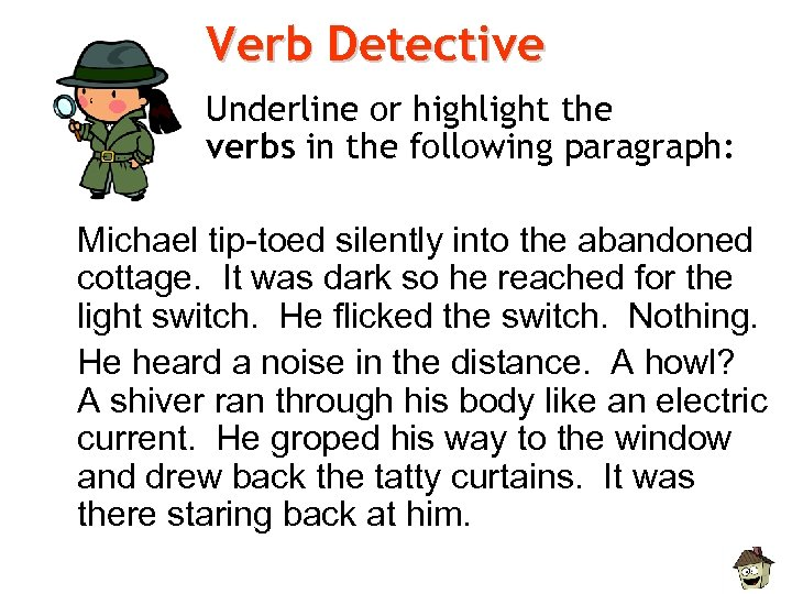 Verb Detective Underline or highlight the verbs in the following paragraph: Michael tip-toed silently