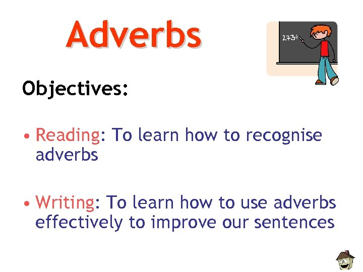 Adverbs Objectives: • Reading: To learn how to recognise adverbs • Writing: To learn
