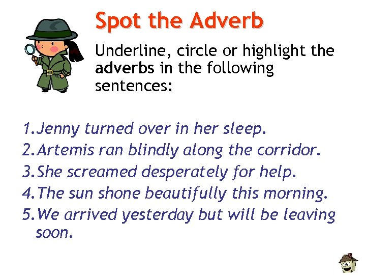 Spot the Adverb Underline, circle or highlight the adverbs in the following sentences: 1.