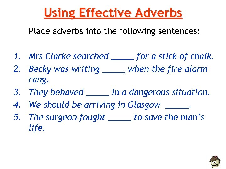 Using Effective Adverbs Place adverbs into the following sentences: 1. Mrs Clarke searched _____
