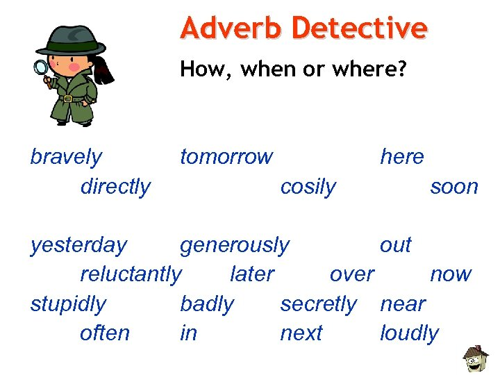 Adverb Detective How, when or where? bravely directly tomorrow here cosily soon yesterday generously