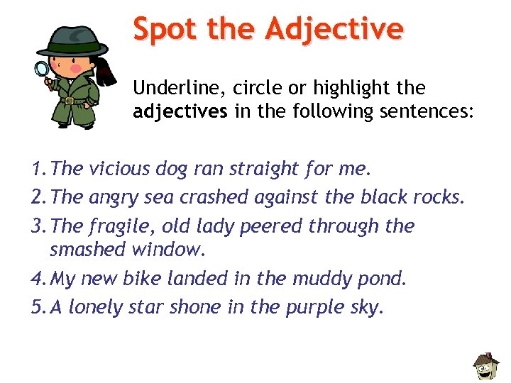 Spot the Adjective Underline, circle or highlight the adjectives in the following sentences: 1.
