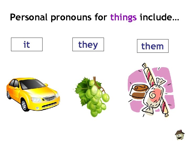 Personal pronouns for things include… it they them