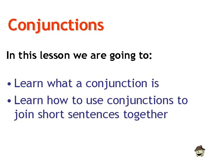 Conjunctions In this lesson we are going to: • Learn what a conjunction is