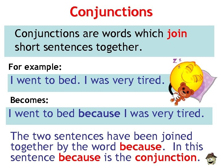 Conjunctions are words which join short sentences together. For example: I went to bed.