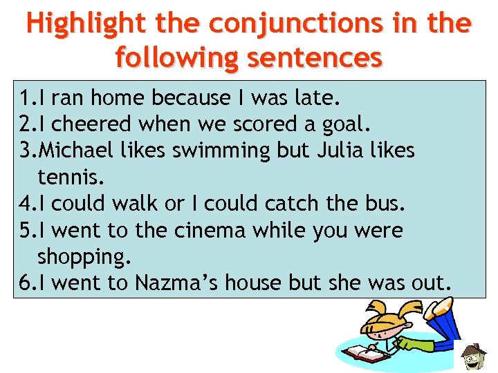 Highlight the conjunctions in the following sentences 1. I ran home because I was