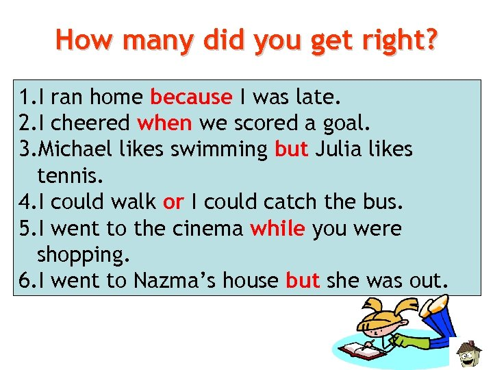 How many did you get right? 1. I ran home because I was late.